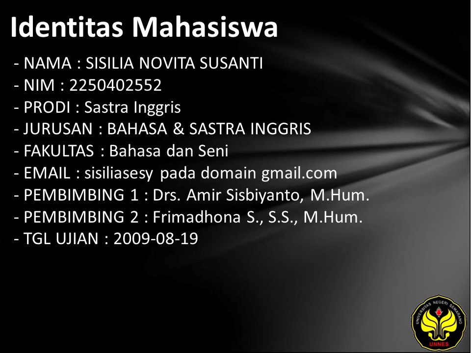 Identitas Mahasiswa - NAMA : SISILIA NOVITA SUSANTI - NIM : 2250402552 - PRODI : Sastra Inggris - JURUSAN : BAHASA & SASTRA INGGRIS - FAKULTAS : Bahasa dan Seni - EMAIL : sisiliasesy pada domain gmail.com - PEMBIMBING 1 : Drs.
