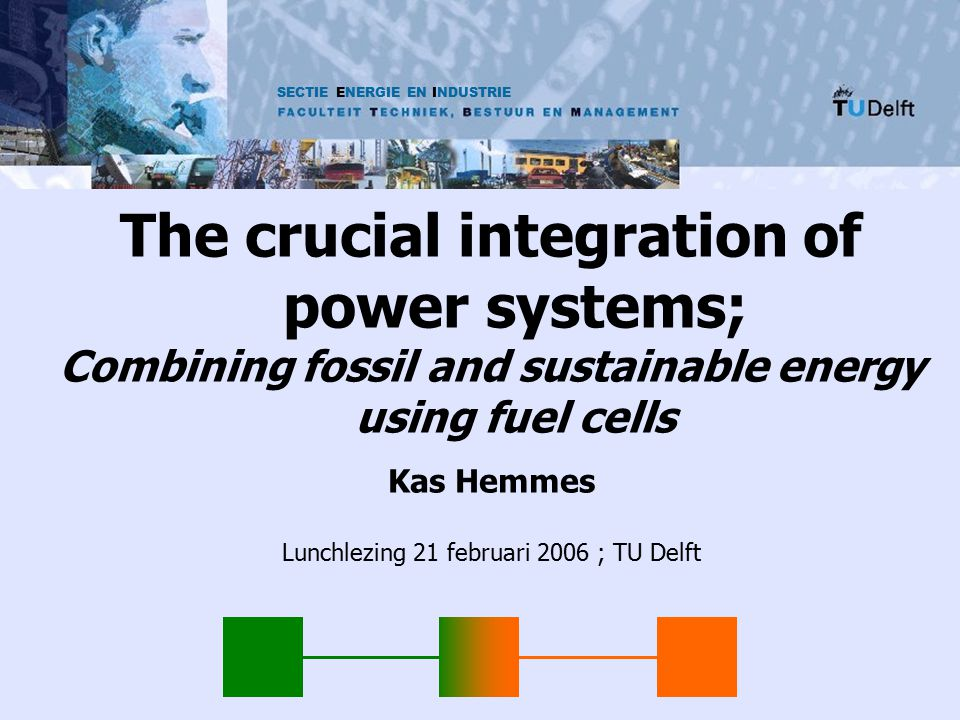 SECTIE ENERGIE EN INDUSTRIE The crucial integration of power systems; Combining fossil and sustainable energy using fuel cells Kas Hemmes Lunchlezing