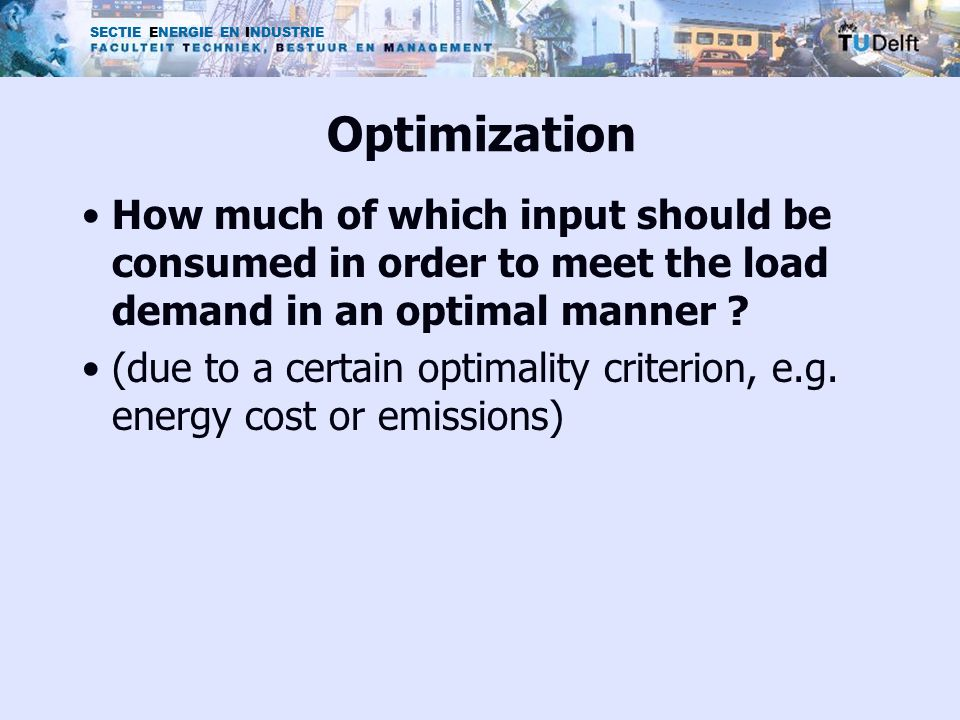 SECTIE ENERGIE EN INDUSTRIE Optimization How much of which input should be consumed in order to meet the load demand in an optimal manner .
