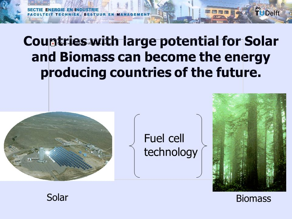 SECTIE ENERGIE EN INDUSTRIE Countries with large potential for Solar and Biomass can become the energy producing countries of the future.
