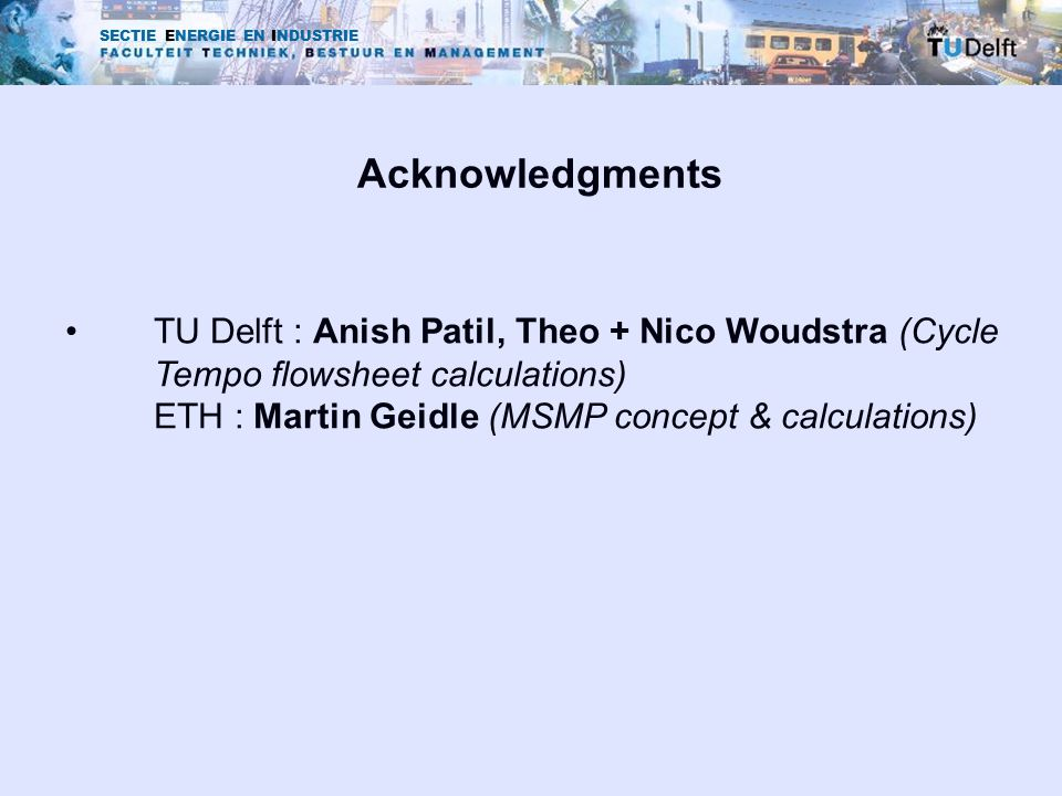SECTIE ENERGIE EN INDUSTRIE Acknowledgments TU Delft : Anish Patil, Theo + Nico Woudstra (Cycle Tempo flowsheet calculations) ETH : Martin Geidle (MSM