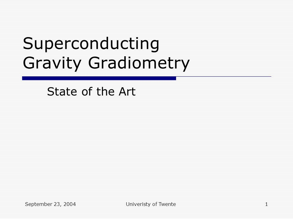 September 23, 2004Univeristy of Twente1 Superconducting Gravity Gradiometry State of the Art