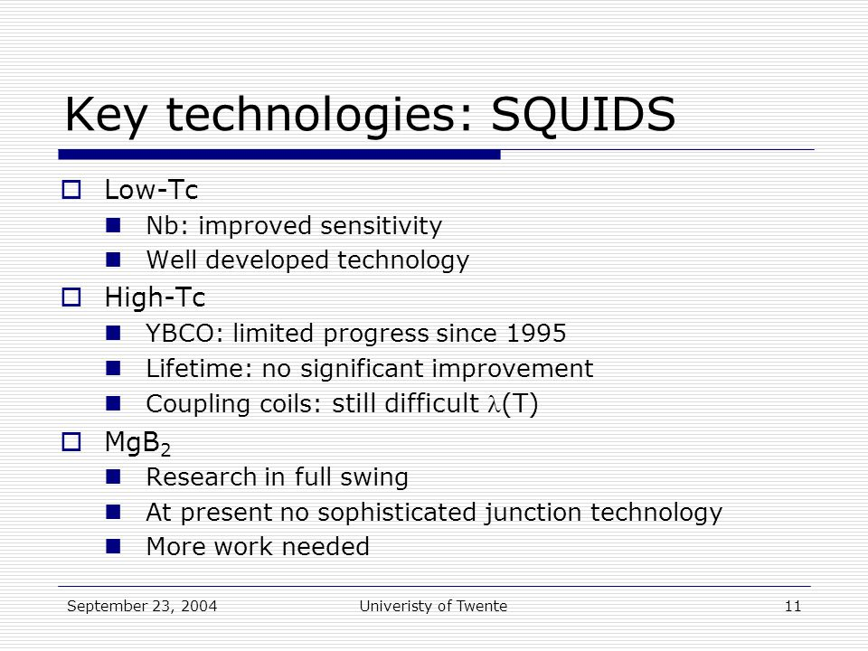 September 23, 2004Univeristy of Twente11 Key technologies: SQUIDS  Low-Tc Nb: improved sensitivity Well developed technology  High-Tc YBCO: limited progress since 1995 Lifetime: no significant improvement Coupling coils: still difficult (T)  MgB 2 Research in full swing At present no sophisticated junction technology More work needed