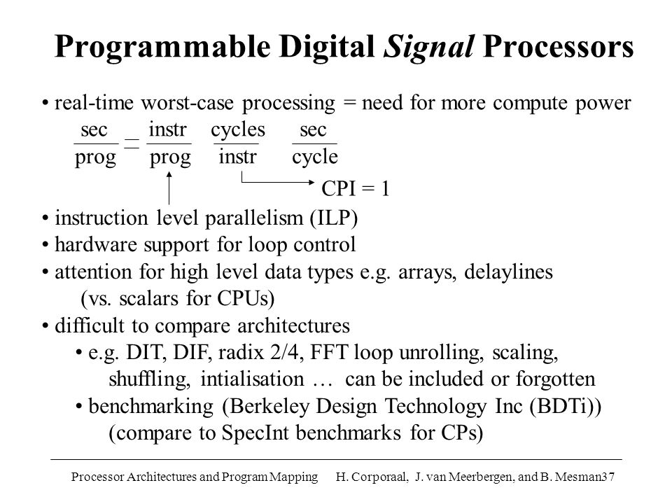 Processor Architectures and Program Mapping H. Corporaal, J. van Meerbergen, and B. Mesman37 Programmable Digital Signal Processors real-time worst-ca