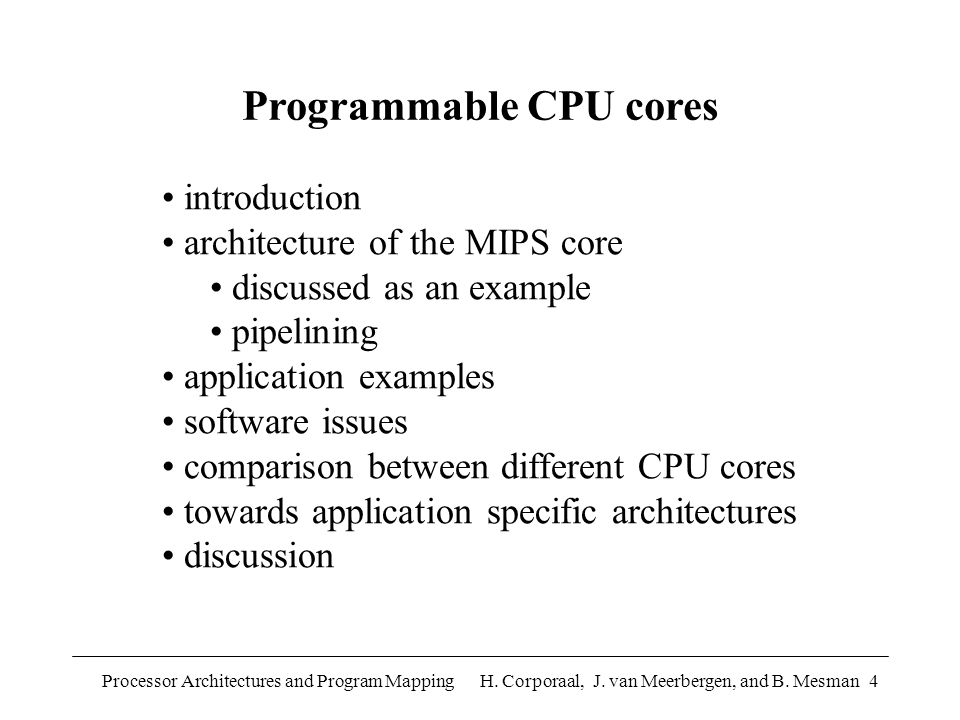 Processor Architectures and Program Mapping H. Corporaal, J. van Meerbergen, and B. Mesman4 Programmable CPU cores introduction architecture of the MI