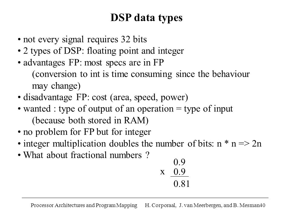 Processor Architectures and Program Mapping H. Corporaal, J. van Meerbergen, and B. Mesman40 not every signal requires 32 bits 2 types of DSP: floatin