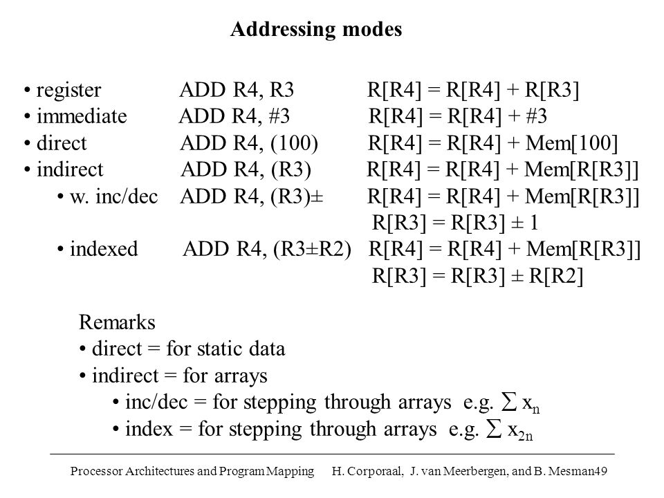 Processor Architectures and Program Mapping H. Corporaal, J. van Meerbergen, and B. Mesman49 Addressing modes register ADD R4, R3 R[R4] = R[R4] + R[R3