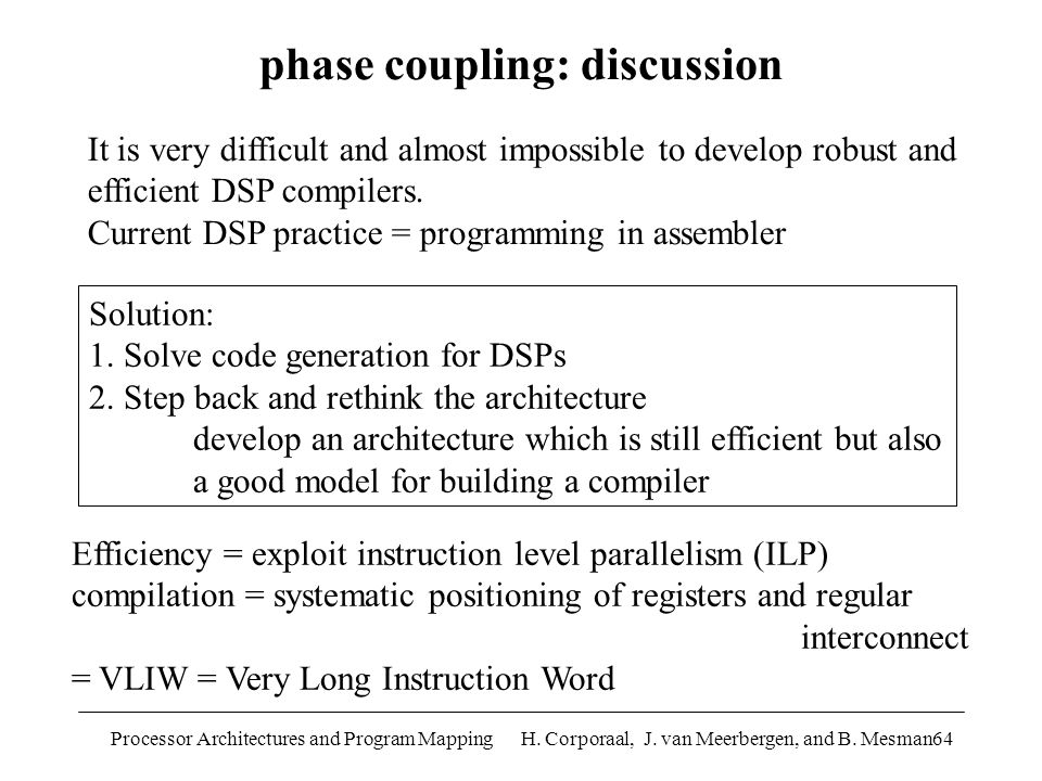 Processor Architectures and Program Mapping H. Corporaal, J. van Meerbergen, and B. Mesman64 Solution: 1. Solve code generation for DSPs 2. Step back