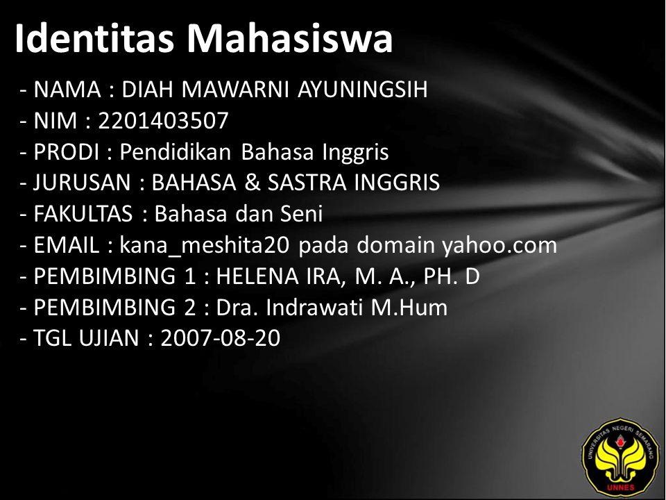 Identitas Mahasiswa - NAMA : DIAH MAWARNI AYUNINGSIH - NIM : 2201403507 - PRODI : Pendidikan Bahasa Inggris - JURUSAN : BAHASA & SASTRA INGGRIS - FAKULTAS : Bahasa dan Seni - EMAIL : kana_meshita20 pada domain yahoo.com - PEMBIMBING 1 : HELENA IRA, M.