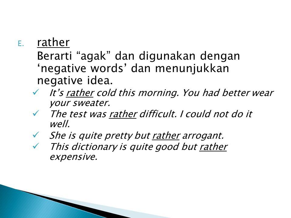 E. rather Berarti agak dan digunakan dengan 'negative words' dan menunjukkan negative idea.
