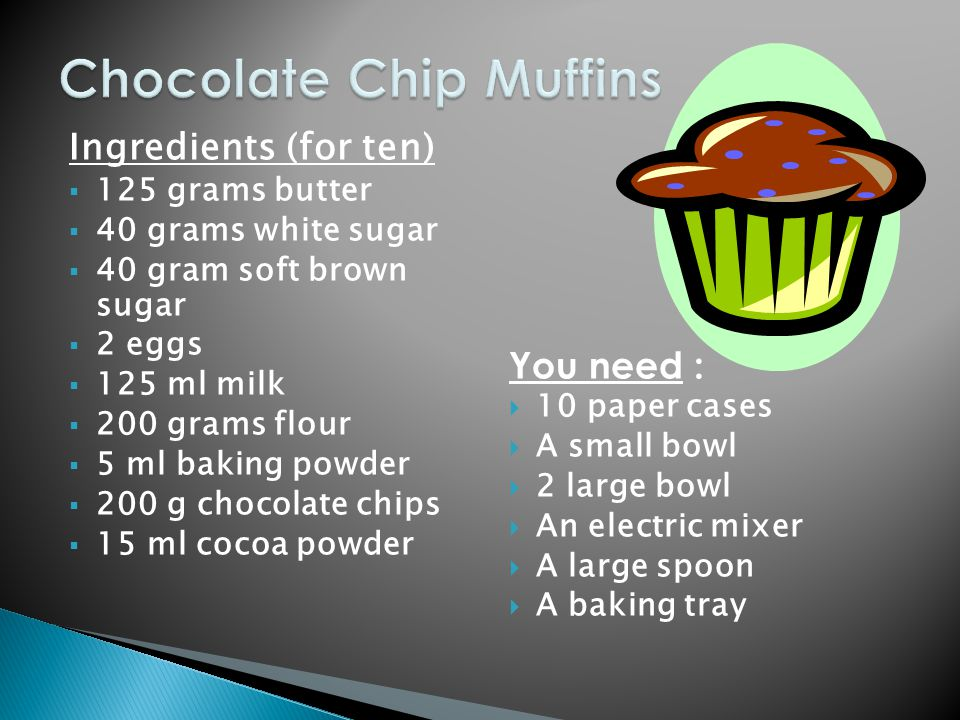 Ingredients (for ten)  125 grams butter  40 grams white sugar  40 gram soft brown sugar  2 eggs  125 ml milk  200 grams flour  5 ml baking powder  200 g chocolate chips  15 ml cocoa powder You need :  10 paper cases  A small bowl  2 large bowl  An electric mixer  A large spoon  A baking tray