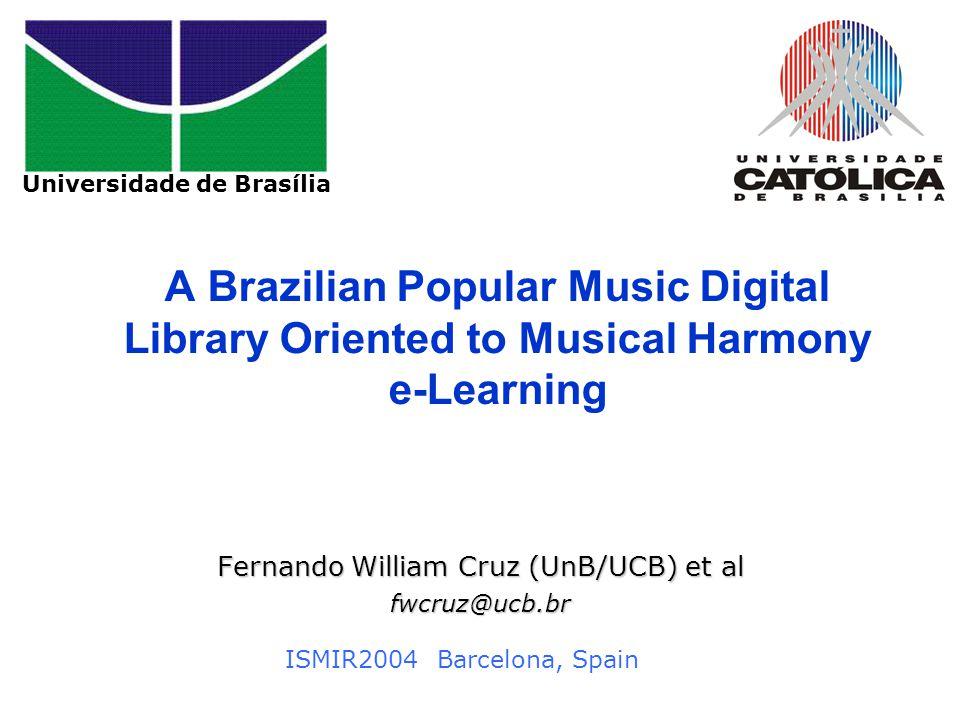 Universidade de Brasília A Brazilian Popular Music Digital Library Oriented to Musical Harmony e-Learning Fernando William Cruz (UnB/UCB) et al fwcruz@ucb.br ISMIR2004 Barcelona, Spain Universidade de Brasília