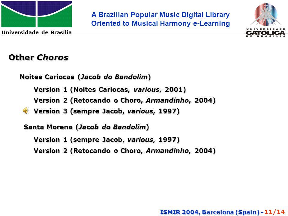 Universidade de Brasília A Brazilian Popular Music Digital Library Oriented to Musical Harmony e-Learning ISMIR 2004, Barcelona (Spain) - Other Choros Noites Cariocas (Jacob do Bandolim) Version 1 (Noites Cariocas, various, 2001) Version 2 (Retocando o Choro, Armandinho, 2004) Santa Morena (Jacob do Bandolim) Version 1 (sempre Jacob, various, 1997) Version 2 (Retocando o Choro, Armandinho, 2004) Version 3 (sempre Jacob, various, 1997) 11/14