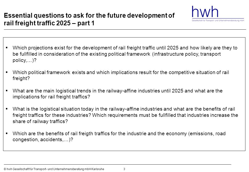 Essential questions to ask for the future development of rail freight traffic 2025 – part 1 3© hwh Gesellschaft für Transport- und Unternehmensberatung mbH Karlsruhe  Which projections exist for the development of rail freight traffic until 2025 and how likely are they to be fullfilled in consideration of the existing political framework (infrastructure policy, transport policy,…).