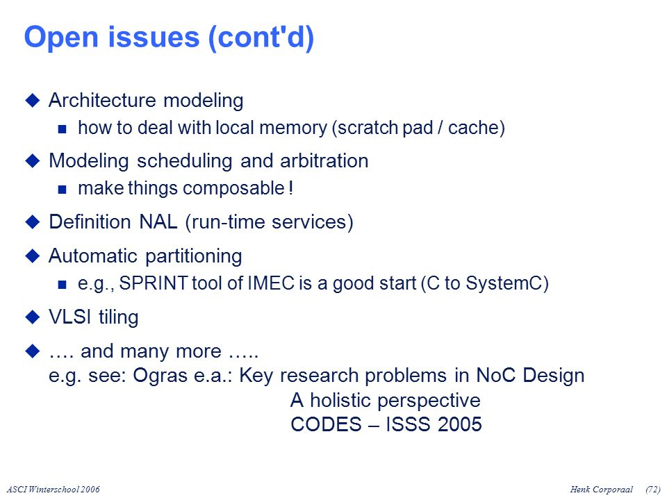 ASCI Winterschool 2006Henk Corporaal(72) Open issues (cont d)  Architecture modeling how to deal with local memory (scratch pad / cache)  Modeling scheduling and arbitration make things composable .