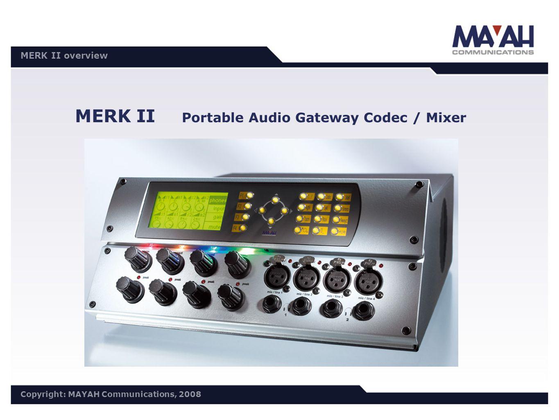 DISTRI Meeting 30.10./31.10.2006 Copyright: MAYAH Communications, 2006 MERK II overview Copyright: MAYAH Communications, 2008 MERK II Portable Audio Gateway Codec / Mixer