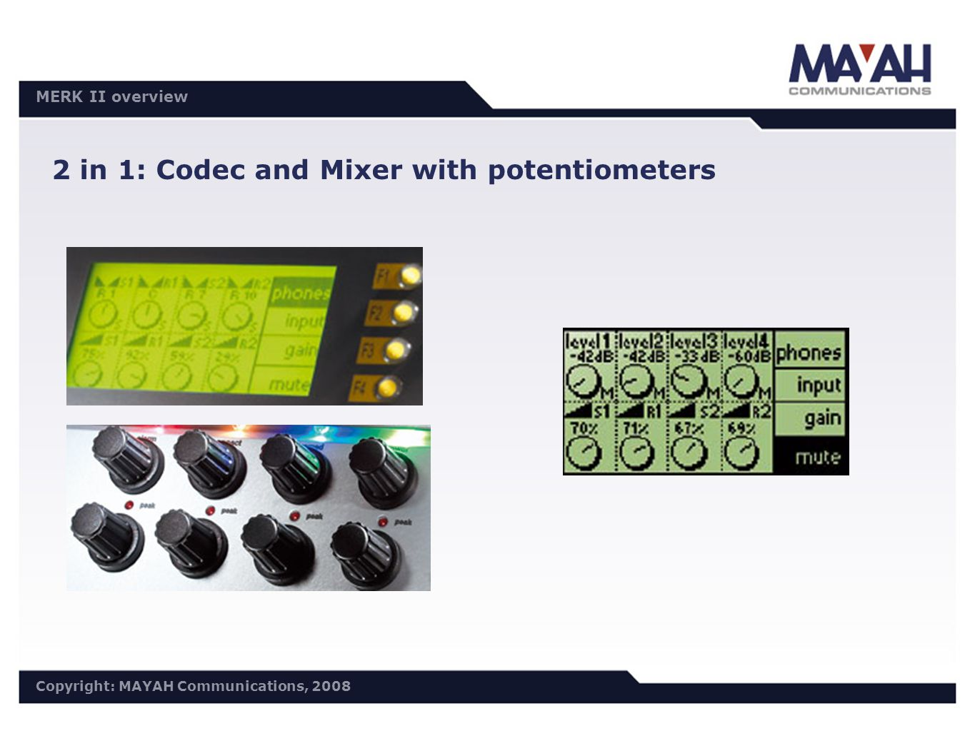 DISTRI Meeting 30.10./31.10.2006 Copyright: MAYAH Communications, 2006 MERK II overview Copyright: MAYAH Communications, 2008 2 in 1: Codec and Mixer with potentiometers