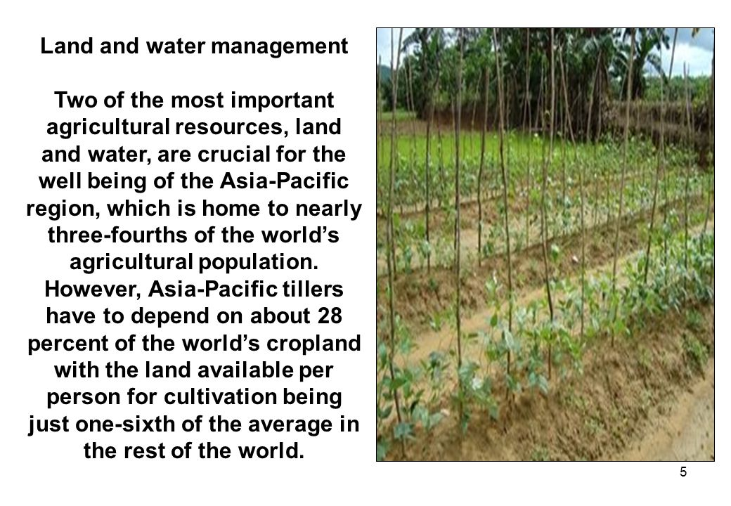 5 Land and water management Two of the most important agricultural resources, land and water, are crucial for the well being of the Asia-Pacific regio