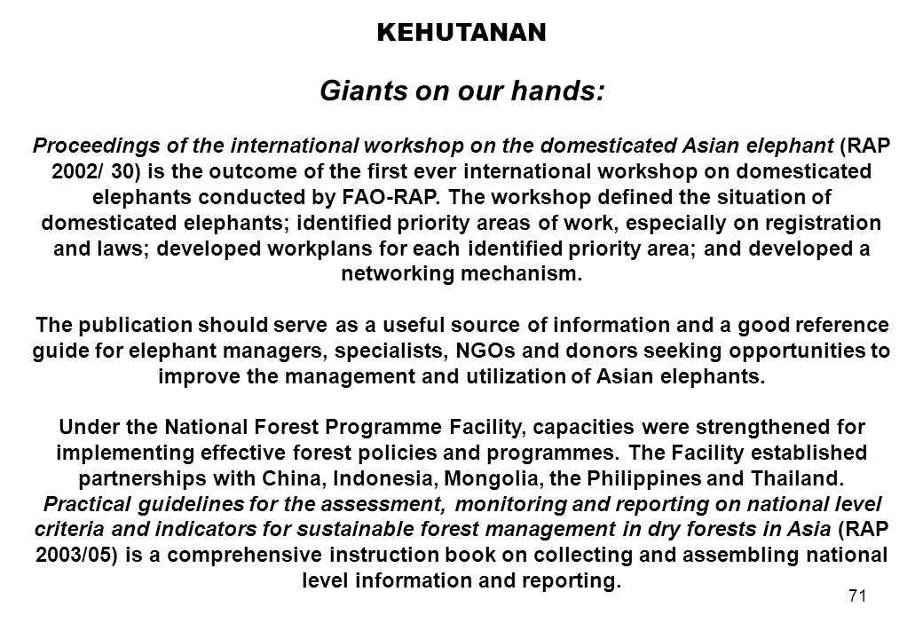 71 KEHUTANAN Giants on our hands: Proceedings of the international workshop on the domesticated Asian elephant (RAP 2002/ 30) is the outcome of the fi