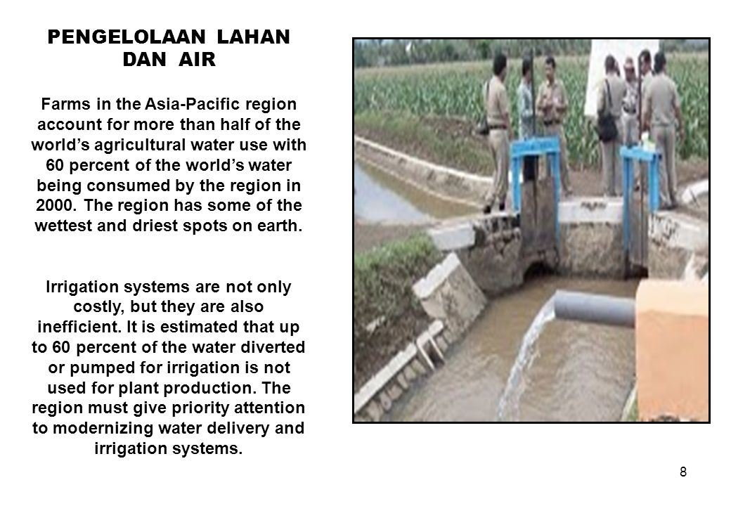 8 PENGELOLAAN LAHAN DAN AIR Farms in the Asia-Pacific region account for more than half of the world's agricultural water use with 60 percent of the w