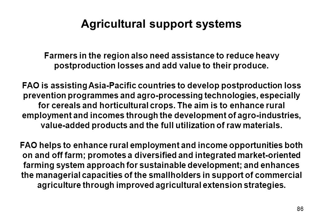 86 Agricultural support systems Farmers in the region also need assistance to reduce heavy postproduction losses and add value to their produce. FAO i