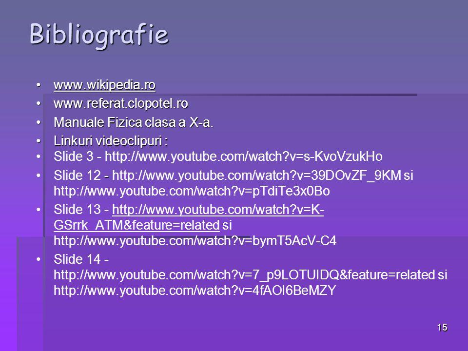 15 Bibliografie www.wikipedia.rowww.wikipedia.rowww.wikipedia.ro www.referat.clopotel.rowww.referat.clopotel.ro Manuale Fizica clasa a X-a.Manuale Fizica clasa a X-a.