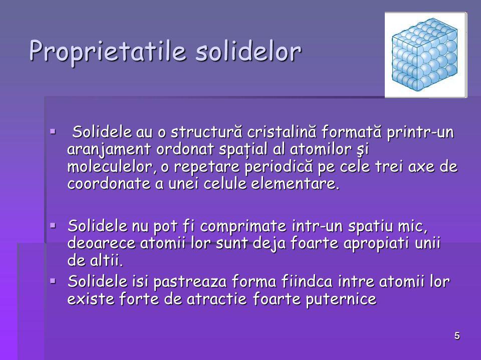 5 Proprietatile solidelor  Solidele au o structură cristalină formată printr-un aranjament ordonat spaţial al atomilor şi moleculelor, o repetare periodică pe cele trei axe de coordonate a unei celule elementare.