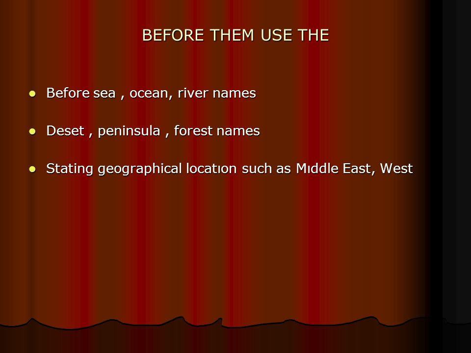 BEFORE THEM USE THE Before sea, ocean, river names Before sea, ocean, river names Deset, peninsula, forest names Deset, peninsula, forest names Stating geographical locatıon such as Mıddle East, West Stating geographical locatıon such as Mıddle East, West