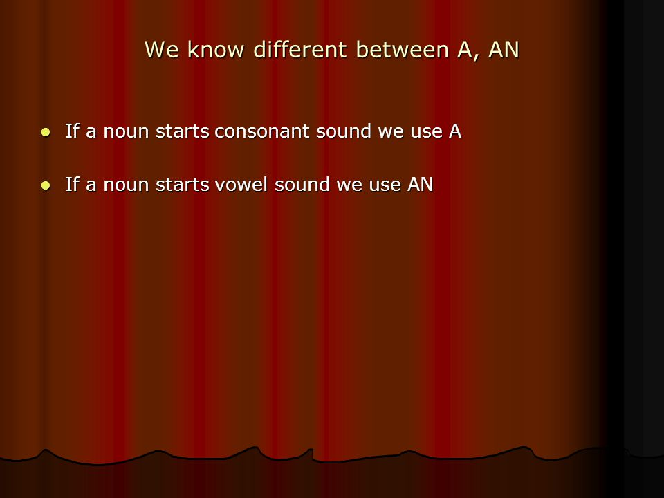We know different between A, AN If a noun starts consonant sound we use A If a noun starts consonant sound we use A If a noun starts vowel sound we use AN If a noun starts vowel sound we use AN