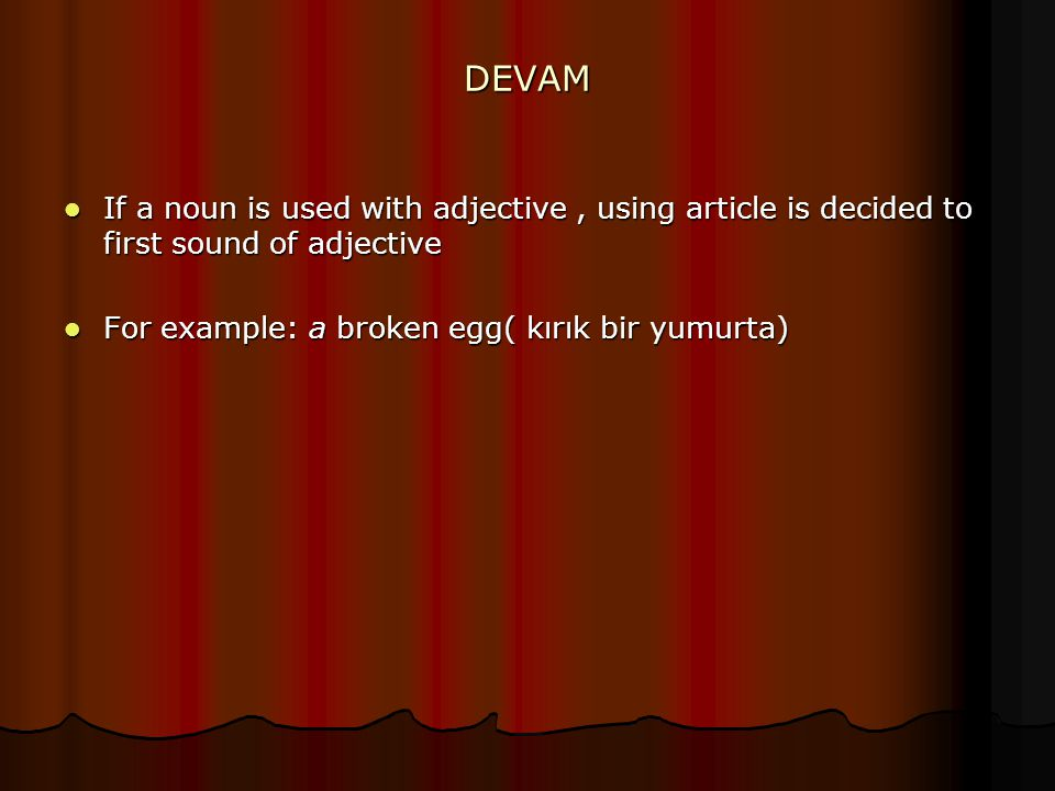 DEVAM If a noun is used with adjective, using article is decided to first sound of adjective If a noun is used with adjective, using article is decided to first sound of adjective For example: a broken egg( kırık bir yumurta) For example: a broken egg( kırık bir yumurta)
