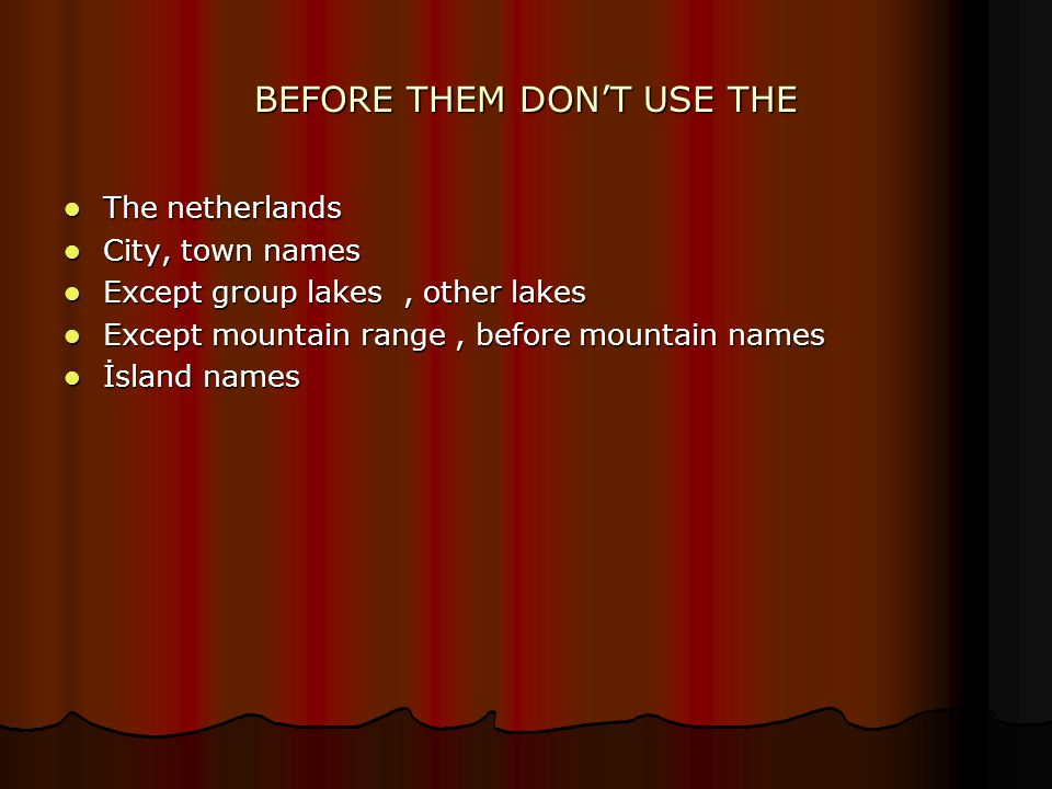 BEFORE THEM DON'T USE THE The netherlands The netherlands City, town names City, town names Except group lakes, other lakes Except group lakes, other lakes Except mountain range, before mountain names Except mountain range, before mountain names İsland names İsland names