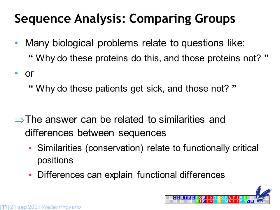 [11] 21 sep 2007 Walter Pirovano CENTRFORINTEGRATIVE BIOINFORMATICSVU E Sequence Analysis: Comparing Groups Many biological problems relate to questions like: Why do these proteins do this, and those proteins not.