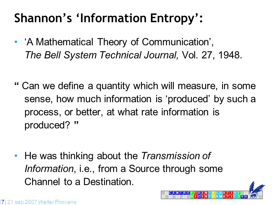 [7] 21 sep 2007 Walter Pirovano CENTRFORINTEGRATIVE BIOINFORMATICSVU E Shannon's 'Information Entropy': 'A Mathematical Theory of Communication', The Bell System Technical Journal, Vol.