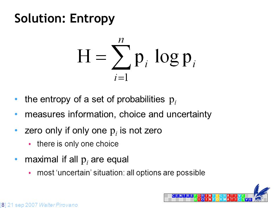[8] 21 sep 2007 Walter Pirovano CENTRFORINTEGRATIVE BIOINFORMATICSVU E Solution: Entropy the entropy of a set of probabilities p i measures information, choice and uncertainty zero only if only one p i is not zero there is only one choice maximal if all p i are equal most 'uncertain' situation: all options are possible