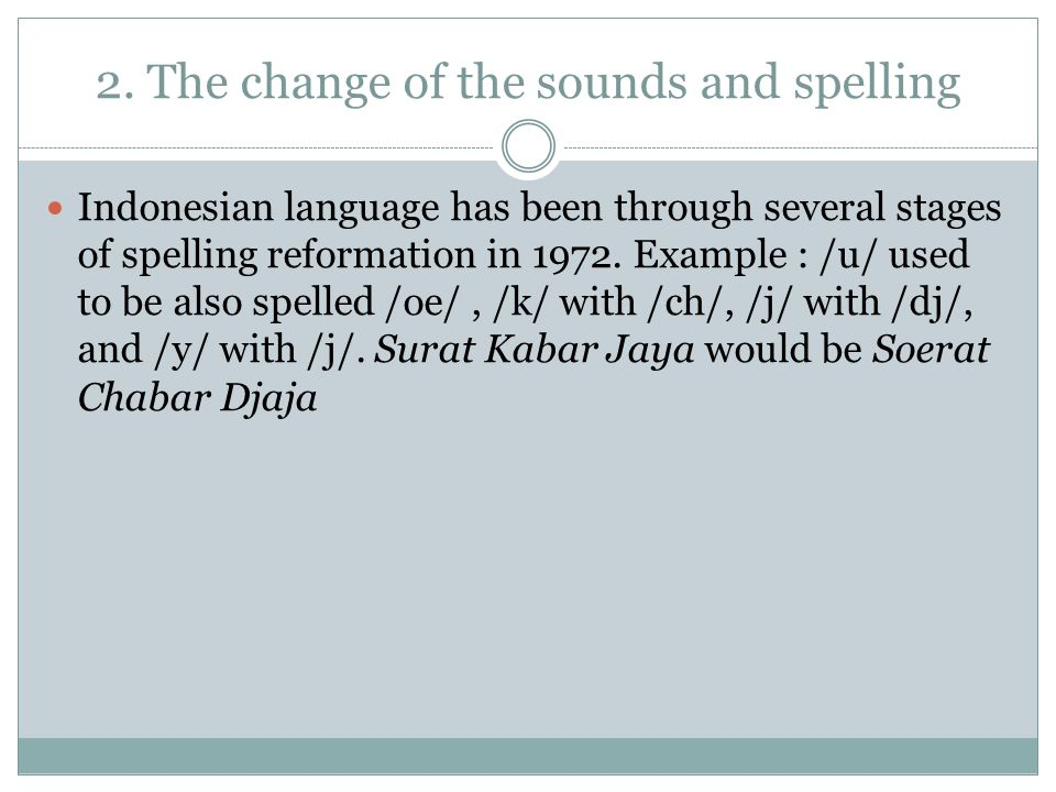 2. The change of the sounds and spelling Indonesian language has been through several stages of spelling reformation in 1972. Example : /u/ used to be