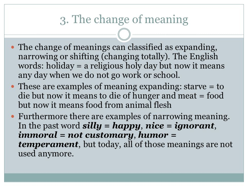 3. The change of meaning The change of meanings can classified as expanding, narrowing or shifting (changing totally). The English words: holiday = a