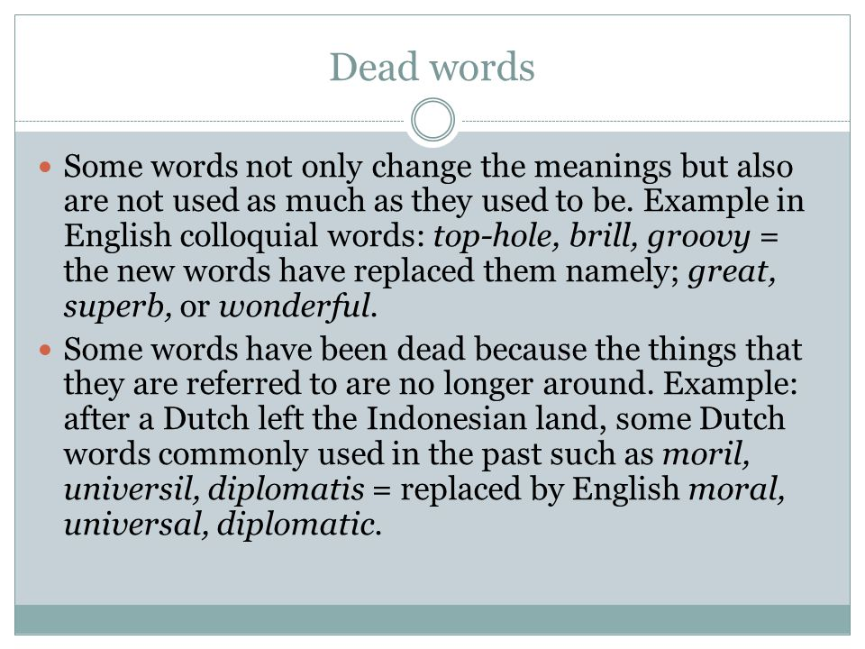 Dead words Some words not only change the meanings but also are not used as much as they used to be. Example in English colloquial words: top-hole, br