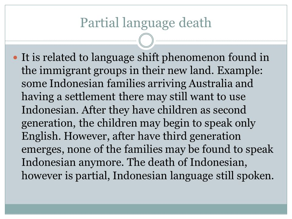 Partial language death It is related to language shift phenomenon found in the immigrant groups in their new land. Example: some Indonesian families a