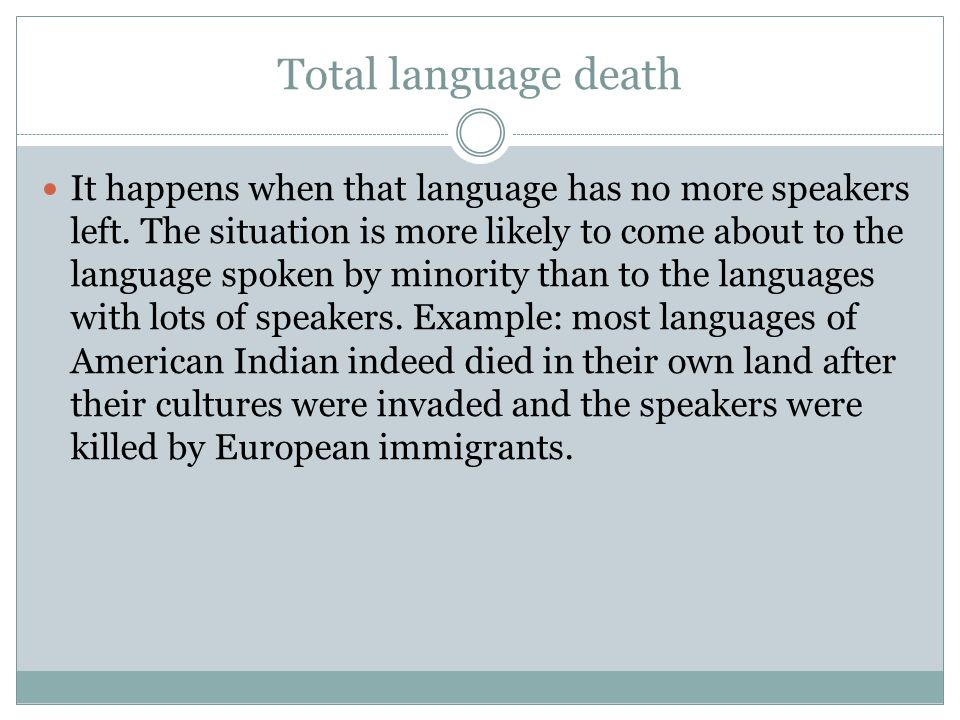 Total language death It happens when that language has no more speakers left. The situation is more likely to come about to the language spoken by min