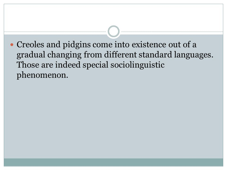 Creoles and pidgins come into existence out of a gradual changing from different standard languages. Those are indeed special sociolinguistic phenomen