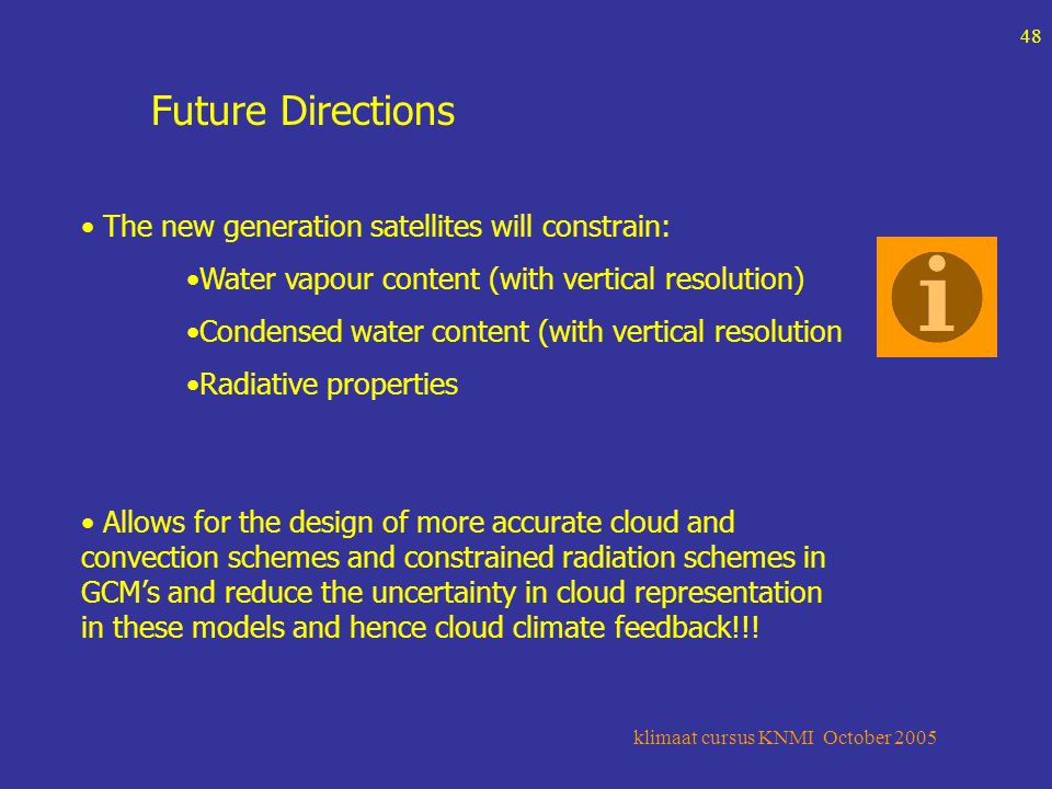 klimaat cursus KNMI October 2005 48 Future Directions The new generation satellites will constrain: Water vapour content (with vertical resolution) Condensed water content (with vertical resolution Radiative properties Allows for the design of more accurate cloud and convection schemes and constrained radiation schemes in GCM's and reduce the uncertainty in cloud representation in these models and hence cloud climate feedback!!!