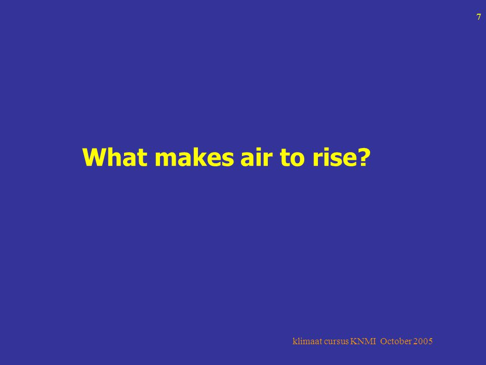 klimaat cursus KNMI October 2005 7 What makes air to rise