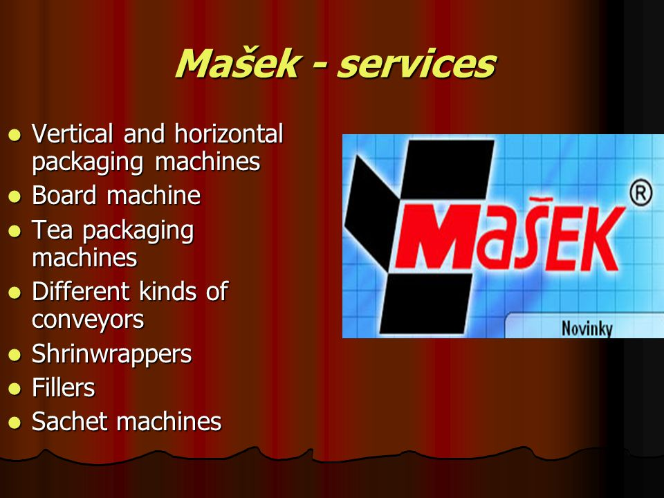 Mašek - services Vertical and horizontal packaging machines Board machine Tea packaging machines Different kinds of conveyors Shrinwrappers Fillers Sa