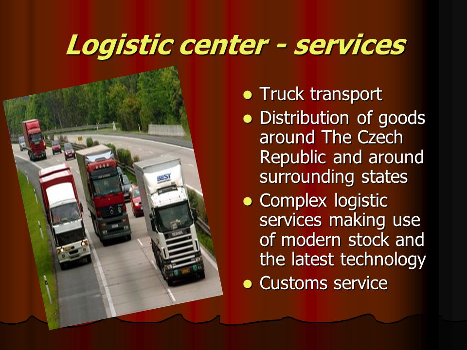 Logistic center - services Truck transport Distribution of goods around The Czech Republic and around surrounding states Complex logistic services making use of modern stock and the latest technology Customs service