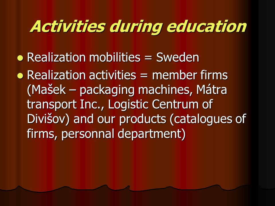 Activities during education Realization mobilities = Sweden Realization activities = member firms (Mašek – packaging machines, Mátra transport Inc., L