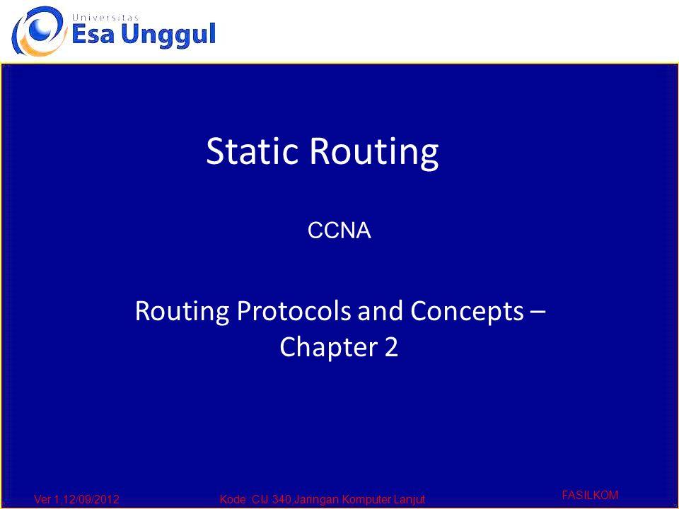 Ver 1,12/09/2012Kode :CIJ 340,Jaringan Komputer Lanjut FASILKOM Routing Protocols and Concepts – Chapter 2 Static Routing CCNA