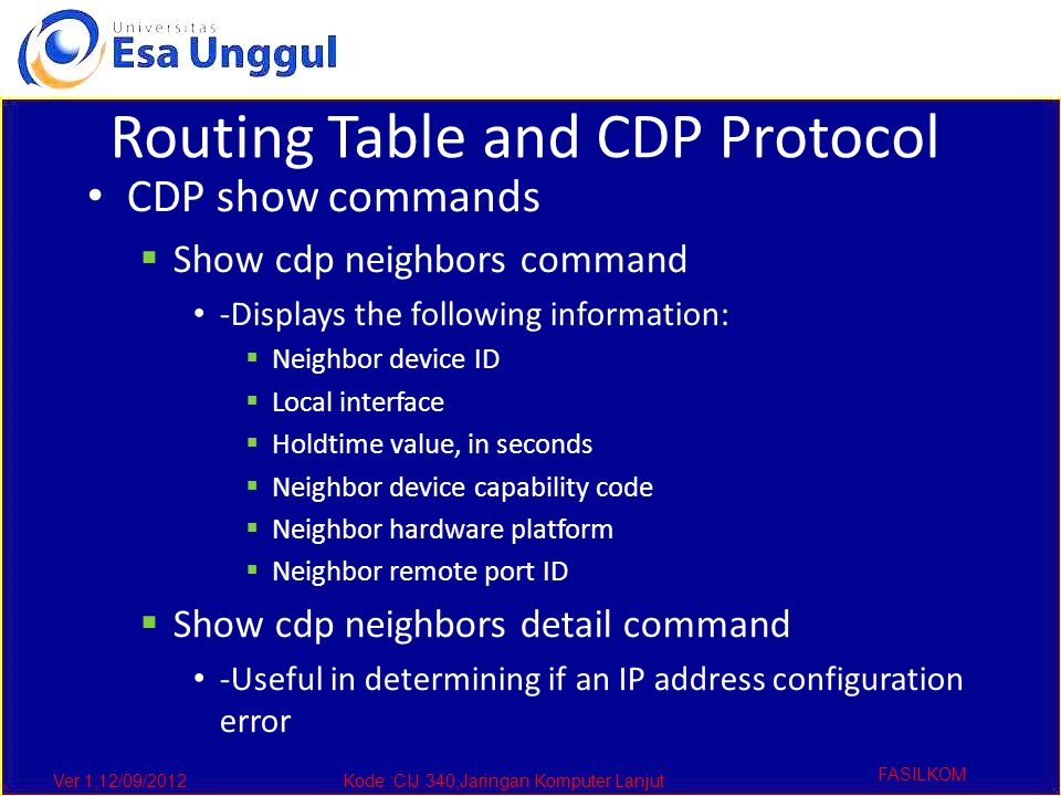 Ver 1,12/09/2012Kode :CIJ 340,Jaringan Komputer Lanjut FASILKOM Routing Table and CDP Protocol CDP show commands  Show cdp neighbors command -Displays the following information:  Neighbor device ID  Local interface  Holdtime value, in seconds  Neighbor device capability code  Neighbor hardware platform  Neighbor remote port ID  Show cdp neighbors detail command -Useful in determining if an IP address configuration error