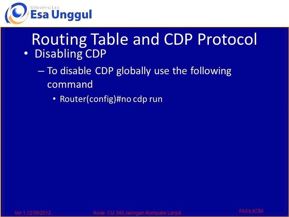 Ver 1,12/09/2012Kode :CIJ 340,Jaringan Komputer Lanjut FASILKOM Routing Table and CDP Protocol Disabling CDP – To disable CDP globally use the following command Router(config)#no cdp run