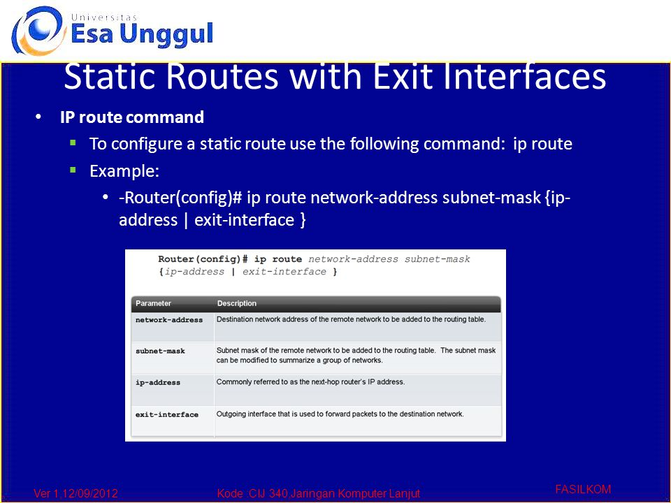 Ver 1,12/09/2012Kode :CIJ 340,Jaringan Komputer Lanjut FASILKOM Static Routes with Exit Interfaces IP route command  To configure a static route use the following command: ip route  Example: -Router(config)# ip route network-address subnet-mask {ip- address | exit-interface }