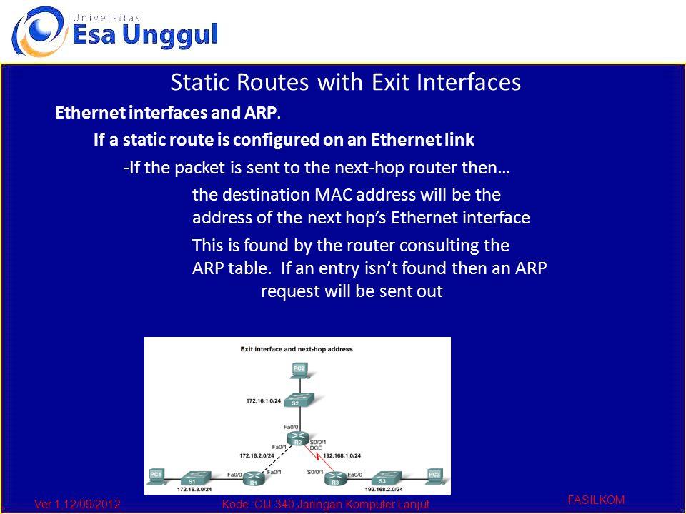 Ver 1,12/09/2012Kode :CIJ 340,Jaringan Komputer Lanjut FASILKOM Static Routes with Exit Interfaces Ethernet interfaces and ARP.